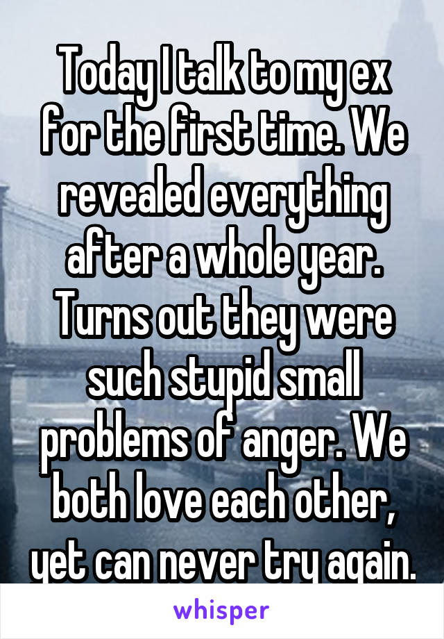 Today I talk to my ex for the first time. We revealed everything after a whole year. Turns out they were such stupid small problems of anger. We both love each other, yet can never try again.