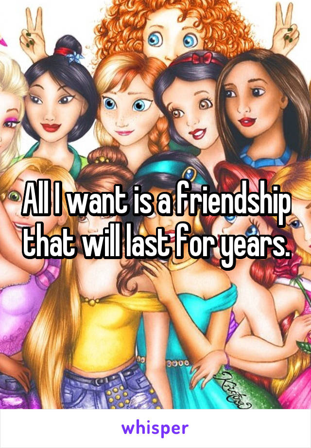 All I want is a friendship that will last for years.