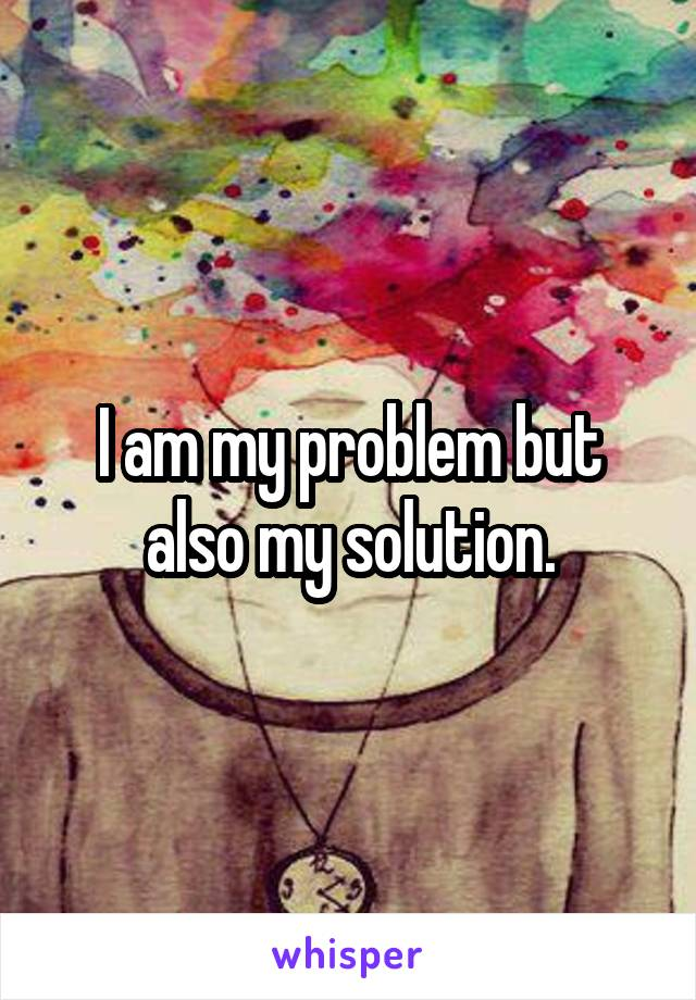 I am my problem but also my solution.