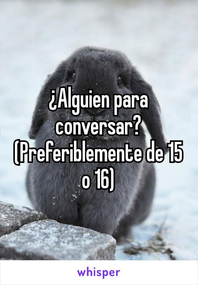 ¿Alguien para conversar? (Preferiblemente de 15 o 16)