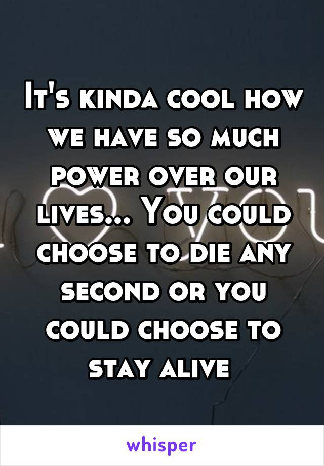 It's kinda cool how we have so much power over our lives... You could choose to die any second or you could choose to stay alive