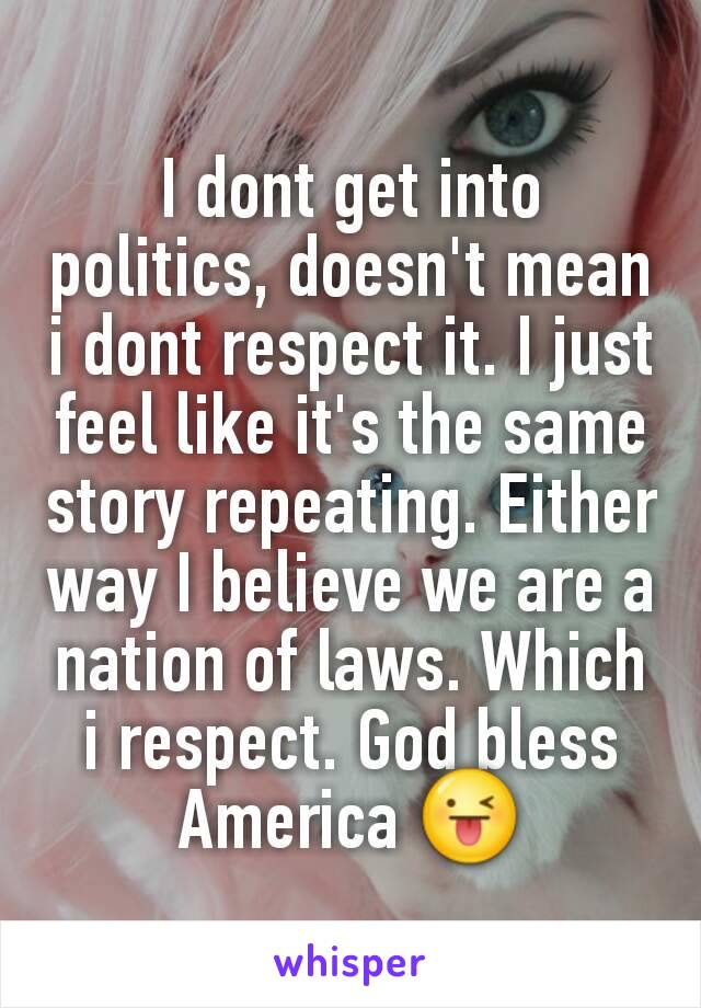 I dont get into politics, doesn't mean i dont respect it. I just feel like it's the same story repeating. Either way I believe we are a nation of laws. Which i respect. God bless America 😜
