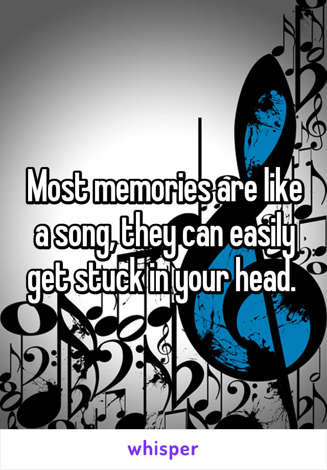Most memories are like a song, they can easily get stuck in your head.