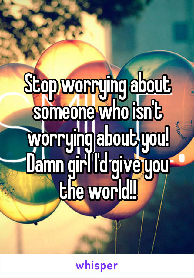 Stop worrying about someone who isn't worrying about you! Damn girl I'd give you the world!!