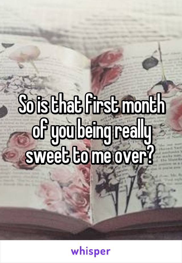So is that first month of you being really sweet to me over?