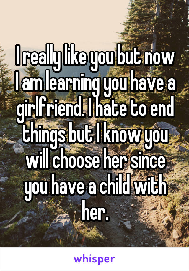 I really like you but now I am learning you have a girlfriend. I hate to end things but I know you will choose her since you have a child with her.