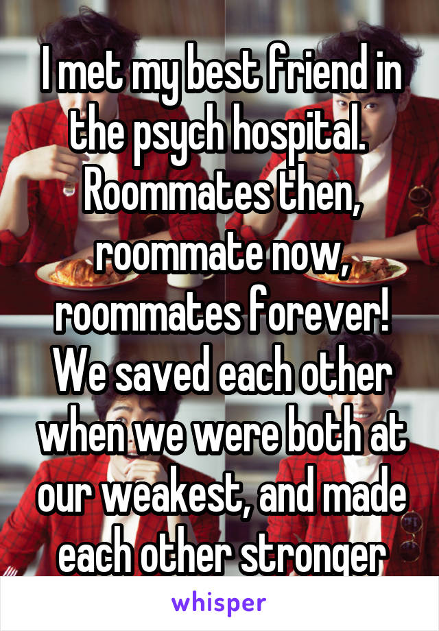 I met my best friend in the psych hospital.  Roommates then, roommate now, roommates forever! We saved each other when we were both at our weakest, and made each other stronger