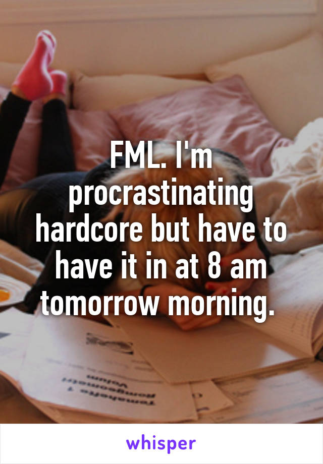 FML. I'm procrastinating hardcore but have to have it in at 8 am tomorrow morning.