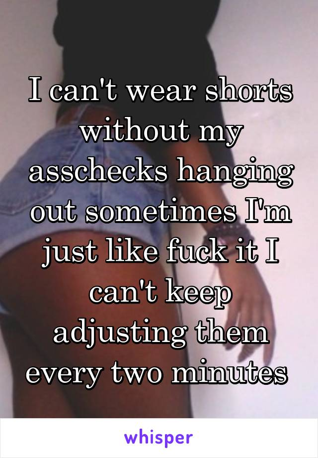 I can't wear shorts without my asschecks hanging out sometimes I'm just like fuck it I can't keep adjusting them every two minutes
