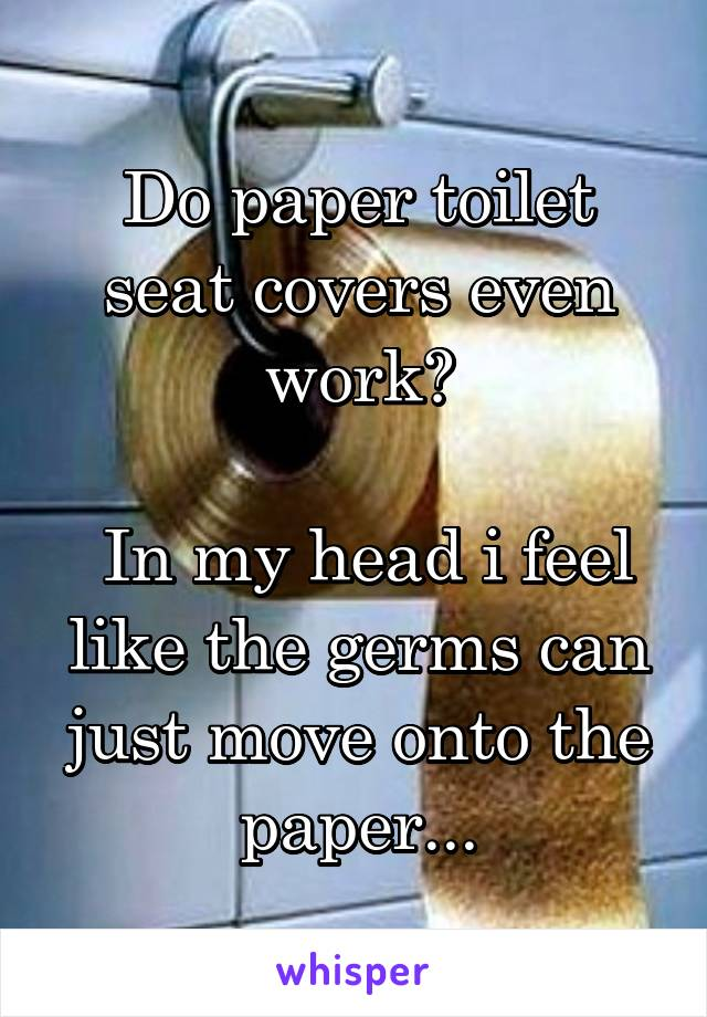 Do paper toilet seat covers even work?   In my head i feel like the germs can just move onto the paper...