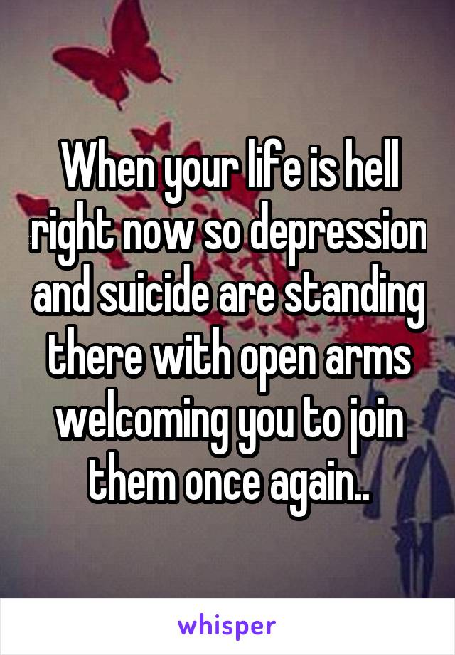 When your life is hell right now so depression and suicide are standing there with open arms welcoming you to join them once again..