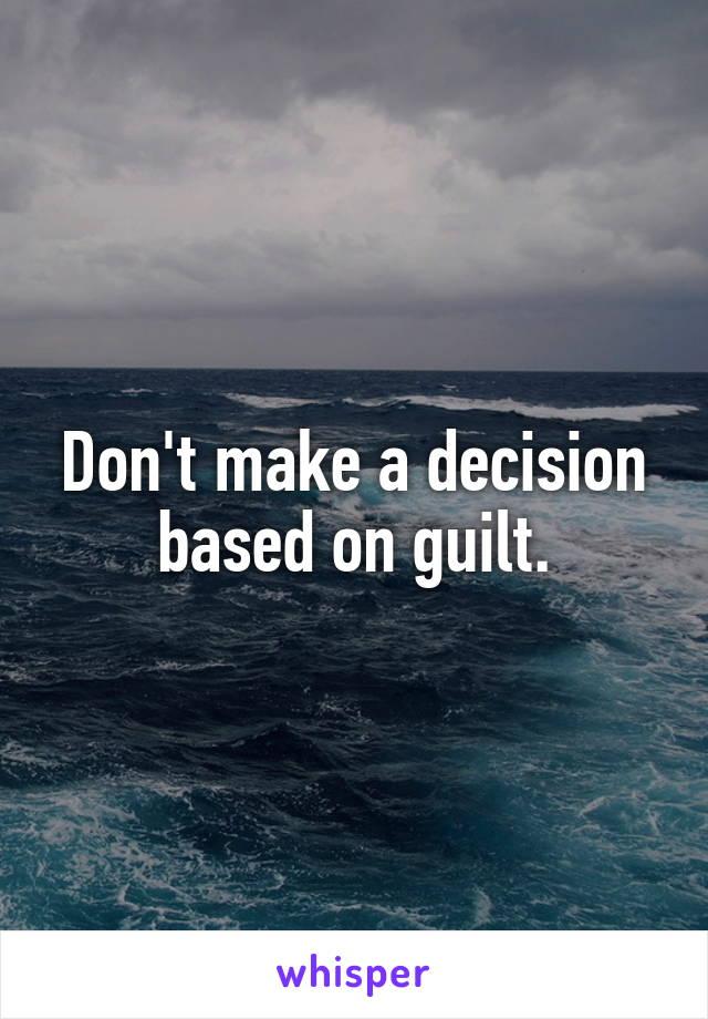 Don't make a decision based on guilt.