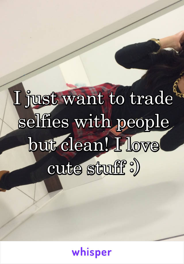 I just want to trade selfies with people but clean! I love cute stuff :)
