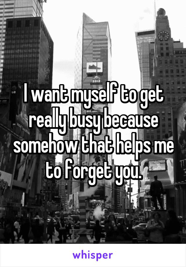 I want myself to get really busy because somehow that helps me to forget you.