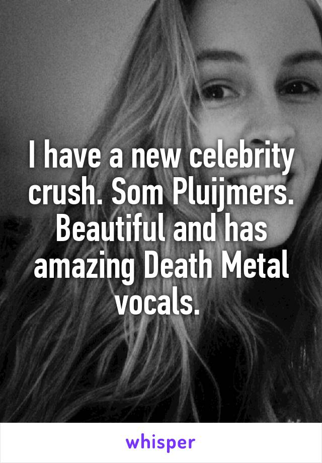 I have a new celebrity crush. Som Pluijmers. Beautiful and has amazing Death Metal vocals.