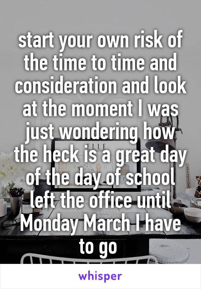 start your own risk of the time to time and consideration and look at the moment I was just wondering how the heck is a great day of the day of school left the office until Monday March I have to go