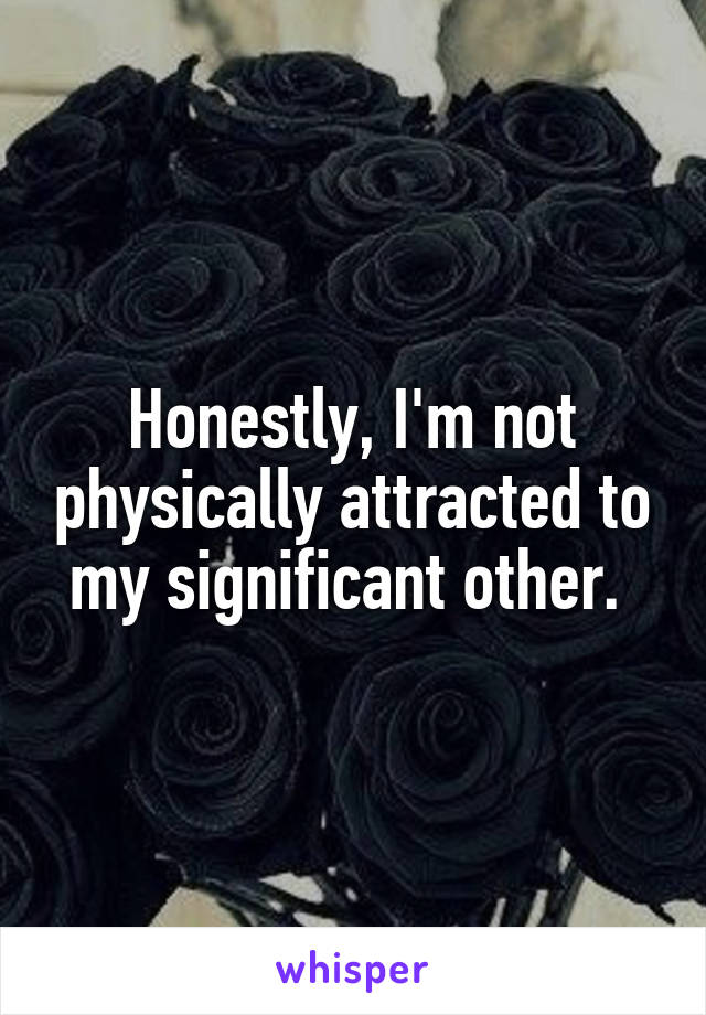 Honestly, I'm not physically attracted to my significant other.