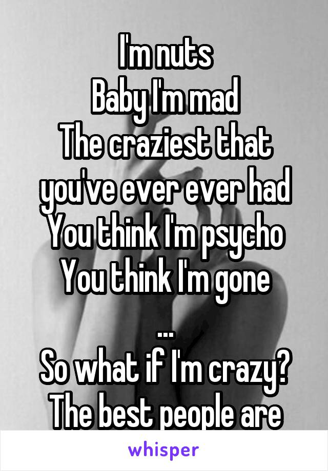 I'm nuts Baby I'm mad The craziest that you've ever ever had You think I'm psycho You think I'm gone ... So what if I'm crazy? The best people are