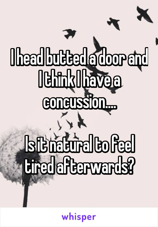 I head butted a door and I think I have a concussion....  Is it natural to feel tired afterwards?