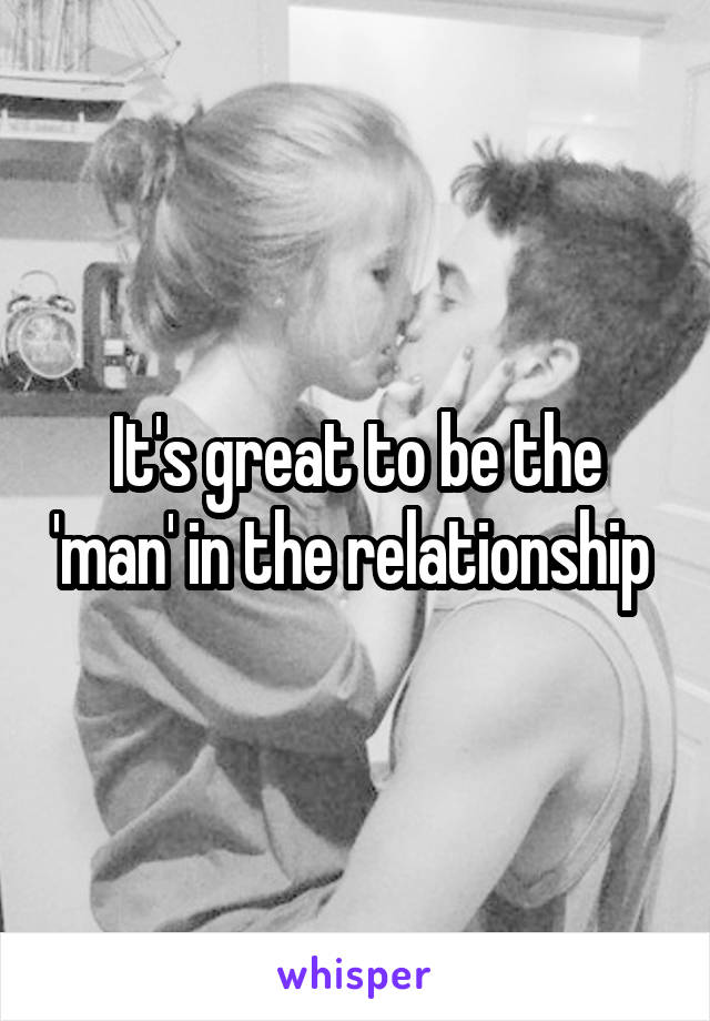 It's great to be the 'man' in the relationship