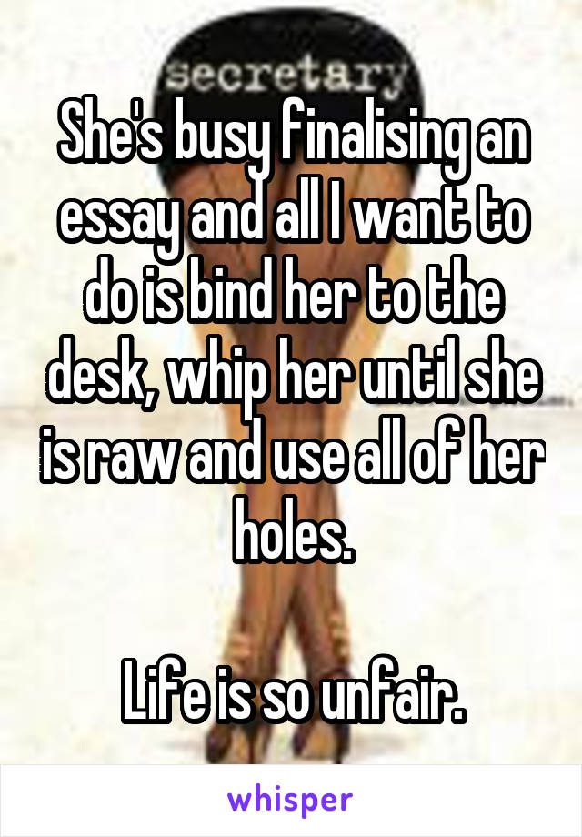 She's busy finalising an essay and all I want to do is bind her to the desk, whip her until she is raw and use all of her holes.  Life is so unfair.