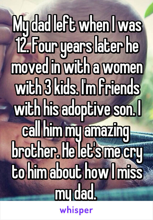 My dad left when I was 12. Four years later he moved in with a women with 3 kids. I'm friends with his adoptive son. I call him my amazing  brother. He let's me cry to him about how I miss my dad.