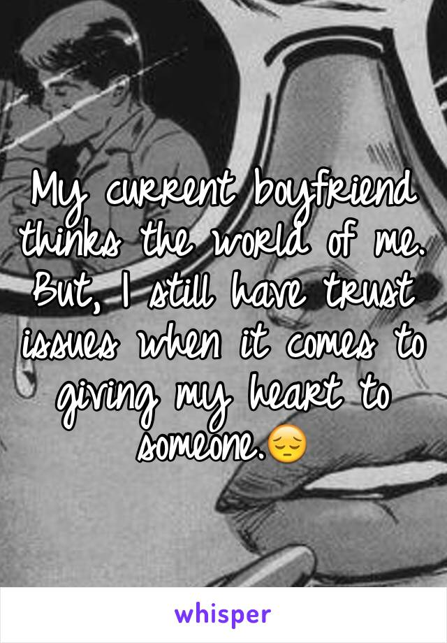 My current boyfriend thinks the world of me. But, I still have trust issues when it comes to giving my heart to someone.😔