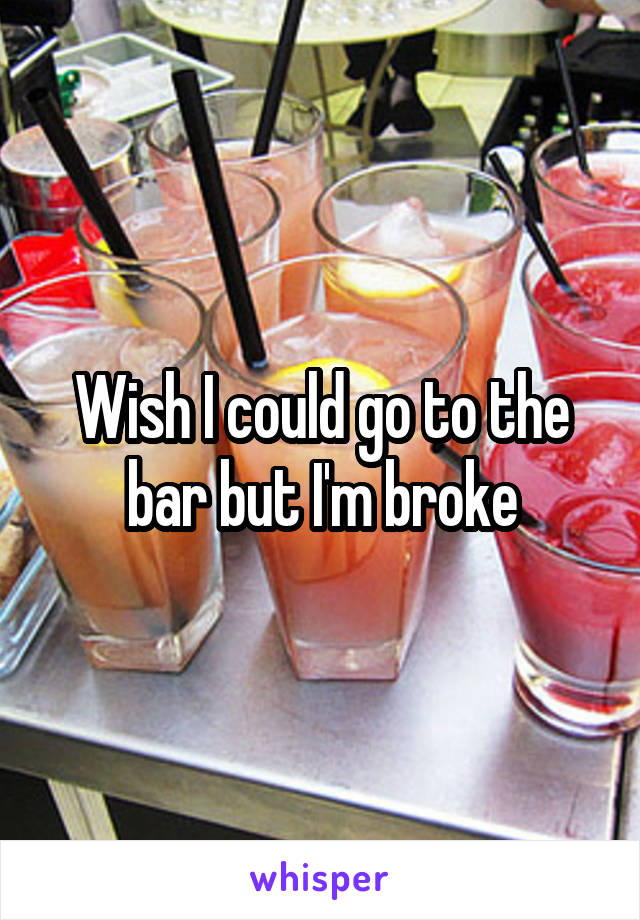 Wish I could go to the bar but I'm broke
