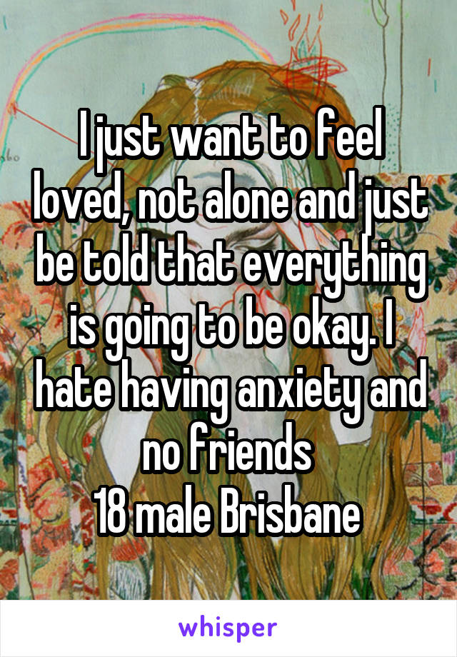 I just want to feel loved, not alone and just be told that everything is going to be okay. I hate having anxiety and no friends  18 male Brisbane