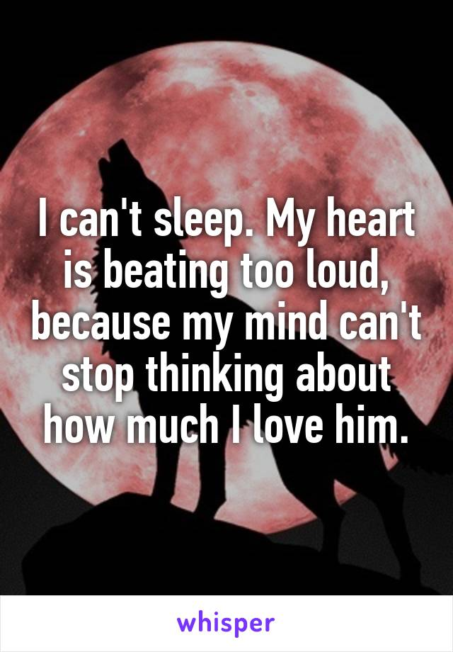 I can't sleep. My heart is beating too loud, because my mind can't stop thinking about how much I love him.