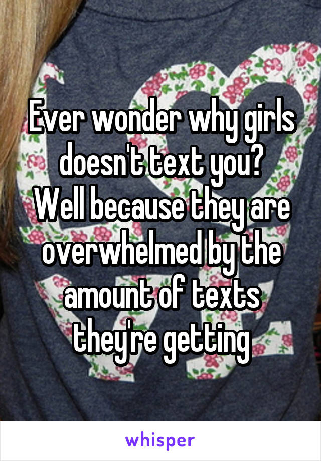 Ever wonder why girls doesn't text you? Well because they are overwhelmed by the amount of texts they're getting