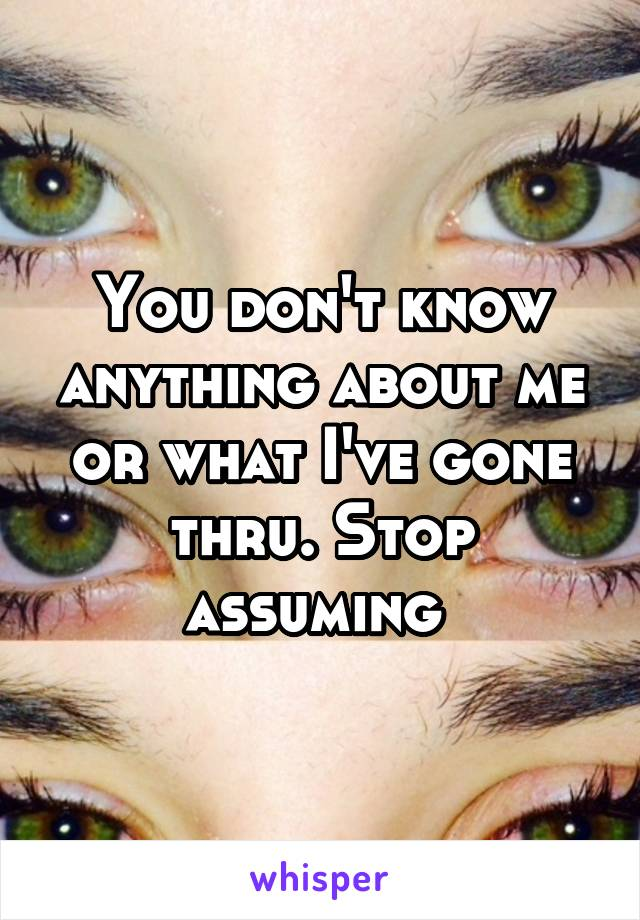 You don't know anything about me or what I've gone thru. Stop assuming
