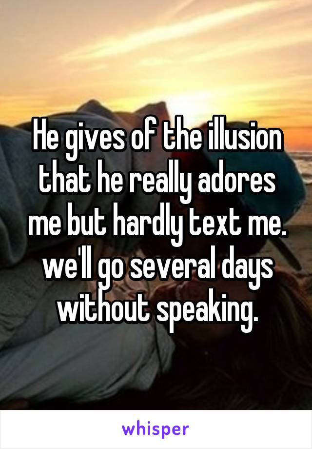 He gives of the illusion that he really adores me but hardly text me. we'll go several days without speaking.