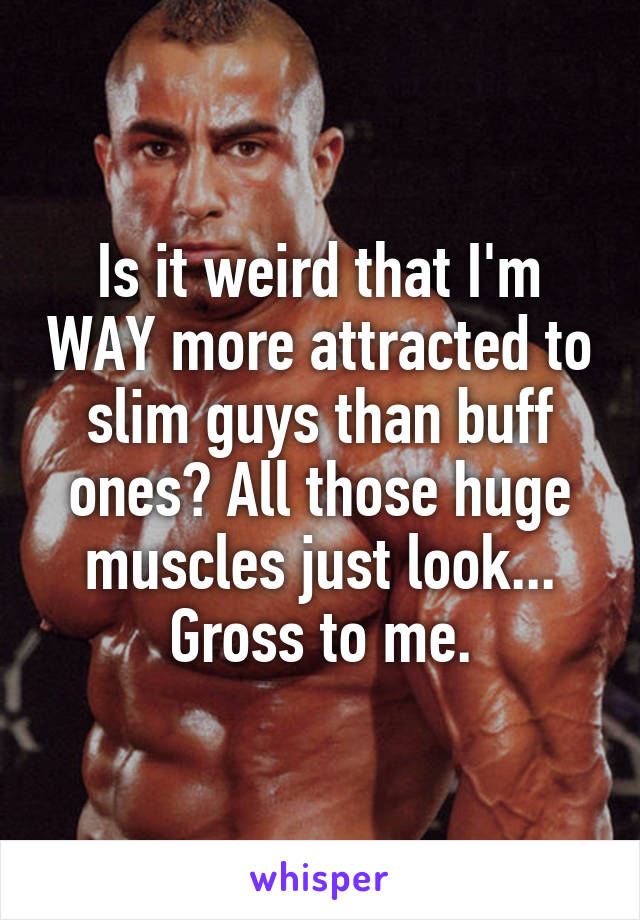 Is it weird that I'm WAY more attracted to slim guys than buff ones? All those huge muscles just look... Gross to me.