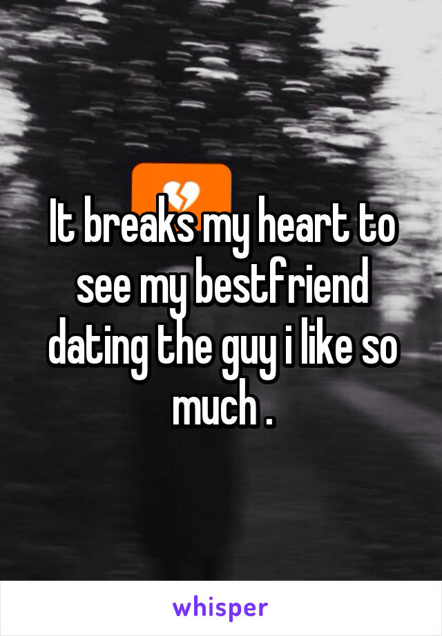 It breaks my heart to see my bestfriend dating the guy i like so much .