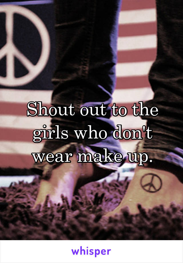 Shout out to the girls who don't wear make up.