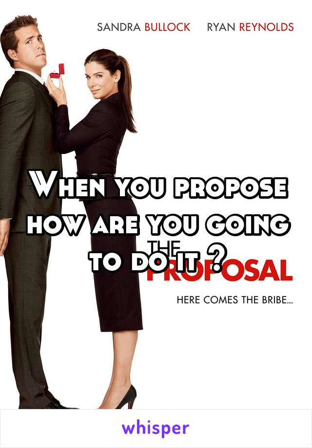 When you propose how are you going to do it ?