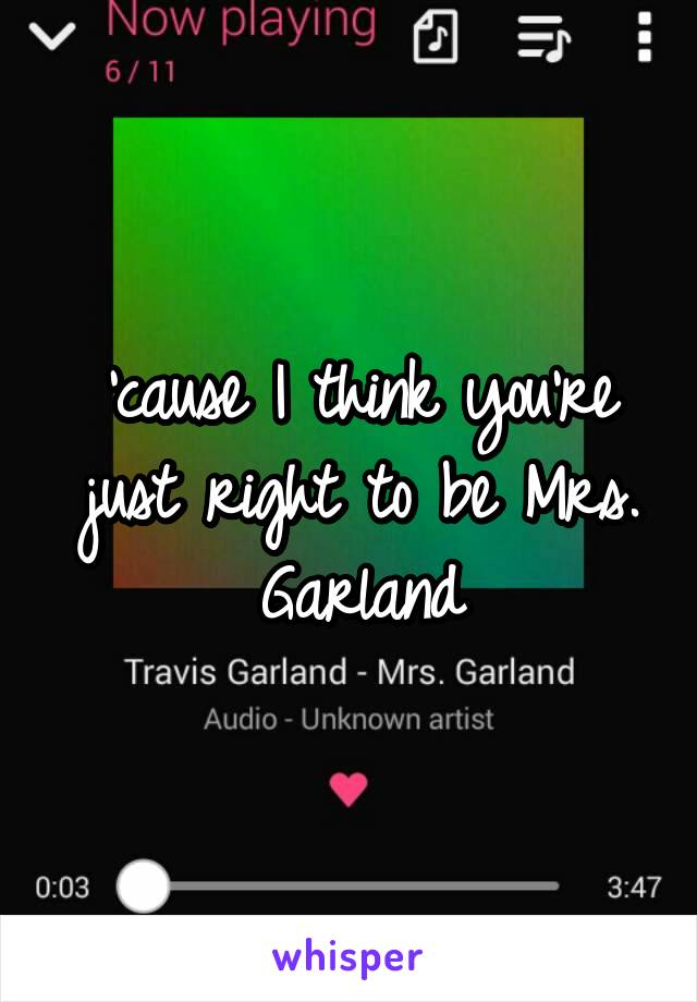 'cause I think you're just right to be Mrs. Garland