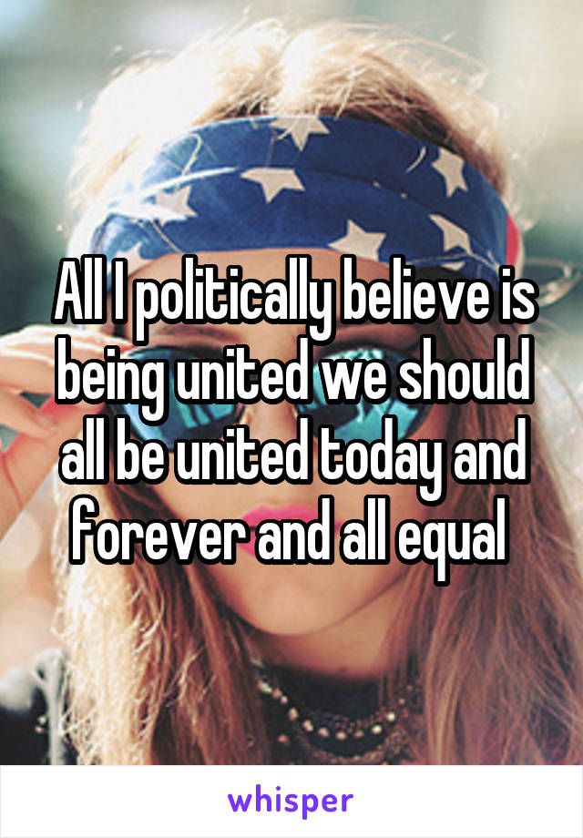 All I politically believe is being united we should all be united today and forever and all equal
