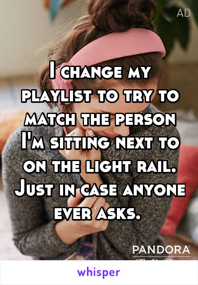 I change my playlist to try to match the person I'm sitting next to on the light rail. Just in case anyone ever asks.