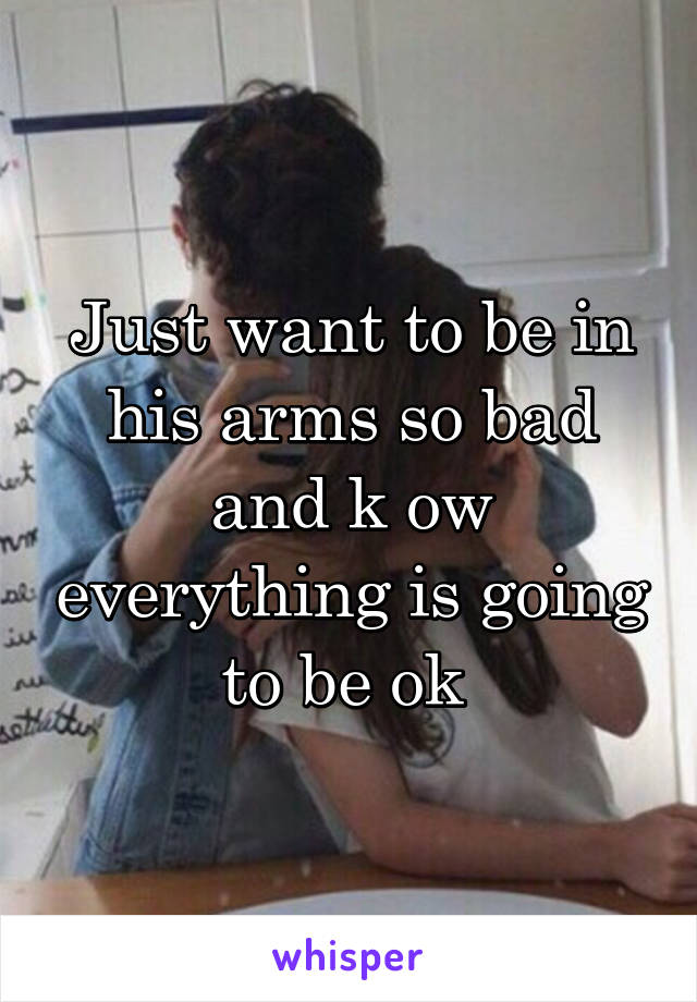 Just want to be in his arms so bad and k ow everything is going to be ok