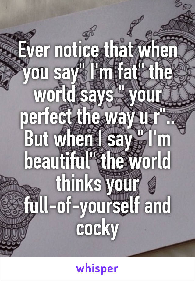 "Ever notice that when you say"" I'm fat"" the world says "" your perfect the way u r"".. But when I say "" I'm beautiful"" the world thinks your full-of-yourself and cocky"