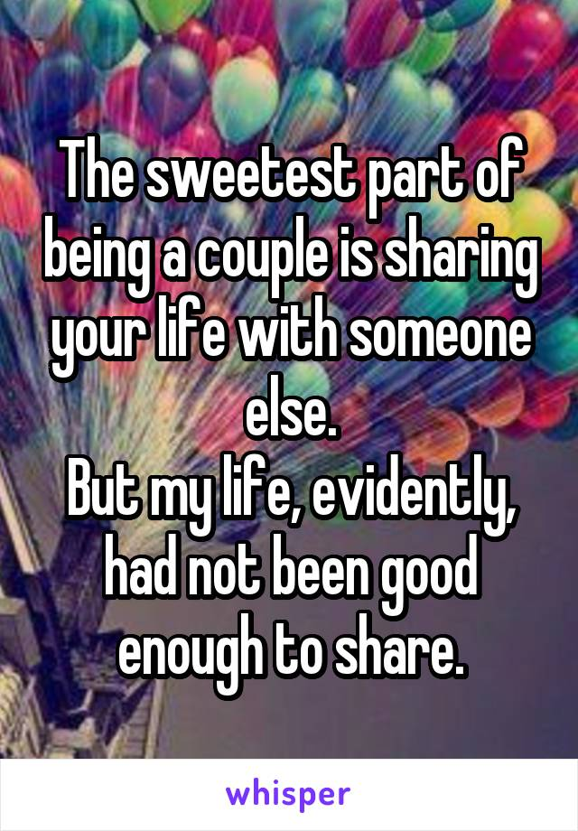 The sweetest part of being a couple is sharing your life with someone else. But my life, evidently, had not been good enough to share.