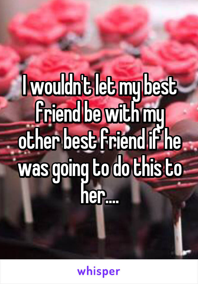 I wouldn't let my best friend be with my other best friend if he was going to do this to her....