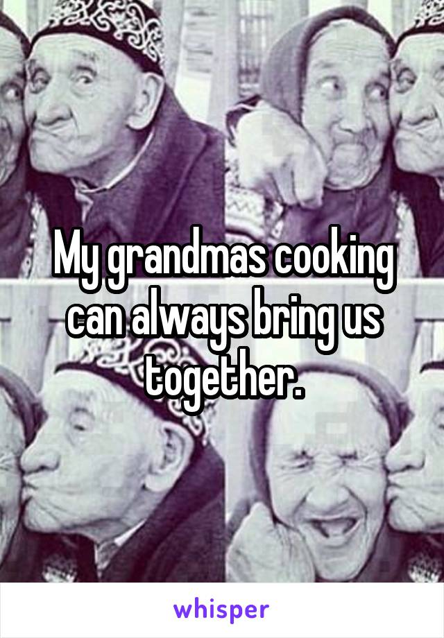 My grandmas cooking can always bring us together.