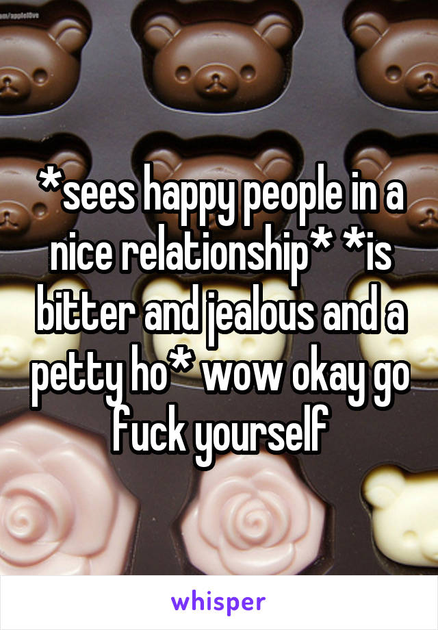 *sees happy people in a nice relationship* *is bitter and jealous and a petty ho* wow okay go fuck yourself