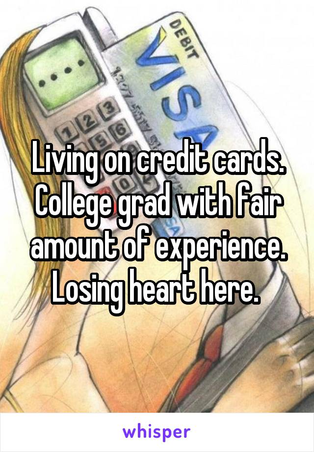 Living on credit cards. College grad with fair amount of experience. Losing heart here.
