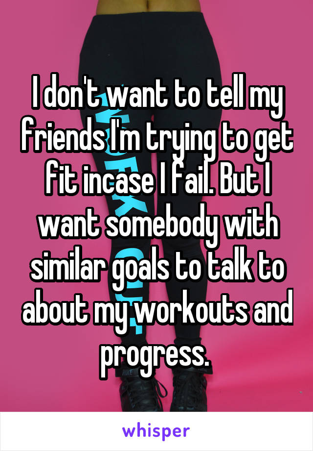 I don't want to tell my friends I'm trying to get fit incase I fail. But I want somebody with similar goals to talk to about my workouts and progress.