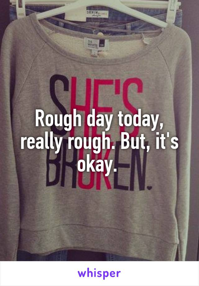 Rough day today, really rough. But, it's okay.