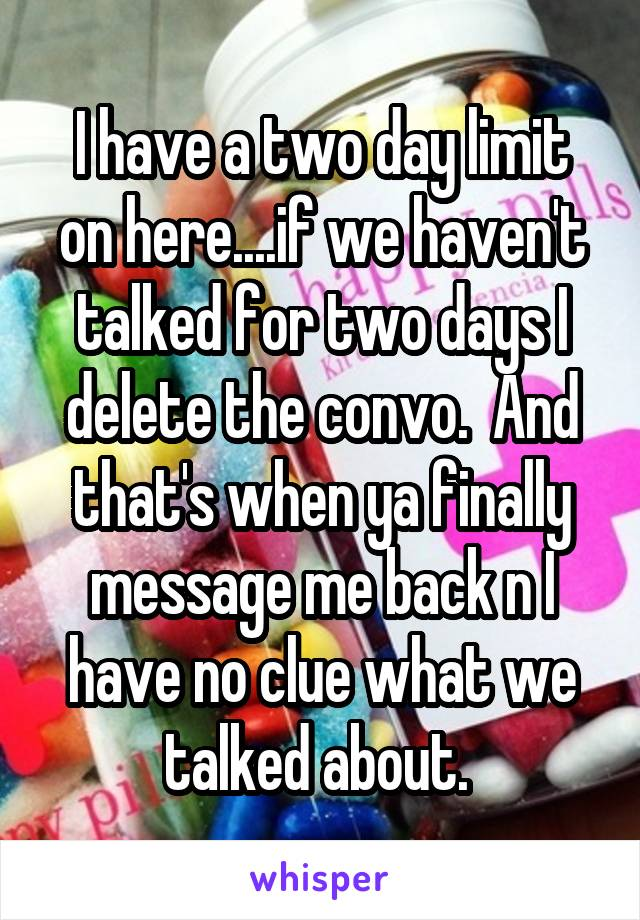 I have a two day limit on here....if we haven't talked for two days I delete the convo.  And that's when ya finally message me back n I have no clue what we talked about.